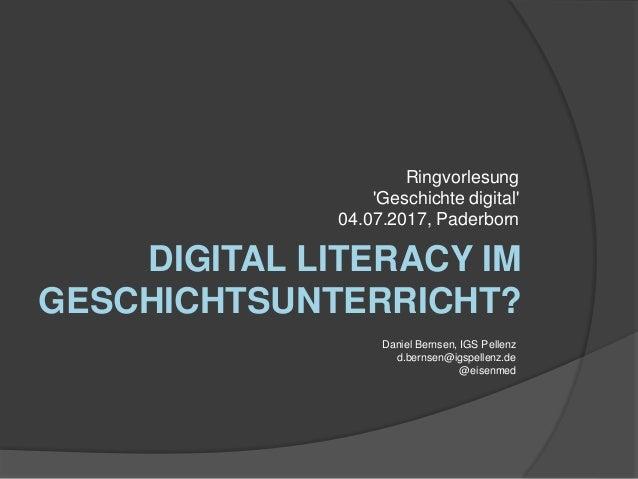 DIGITAL LITERACY IM GESCHICHTSUNTERRICHT? Ringvorlesung 'Geschichte digital' 04.07.2017, Paderborn Daniel Bernsen, IGS Pel...
