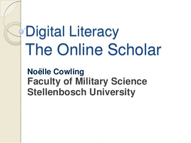 Digital LiteracyThe Online ScholarNoëlle CowlingFaculty of Military ScienceStellenbosch University