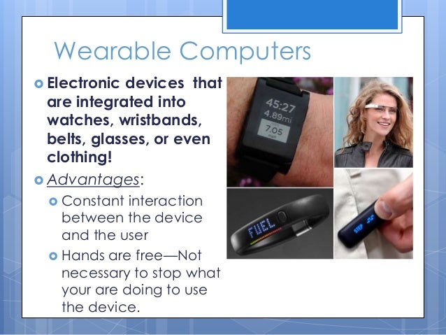 wearable computing To date, personal computers have not lived up to their name most machines sit on the desk and interact with their owners for only a small fraction of the day smaller and faster notebook computers have made mobility less of an issue, but the same staid user paradigm persists wearable computing.
