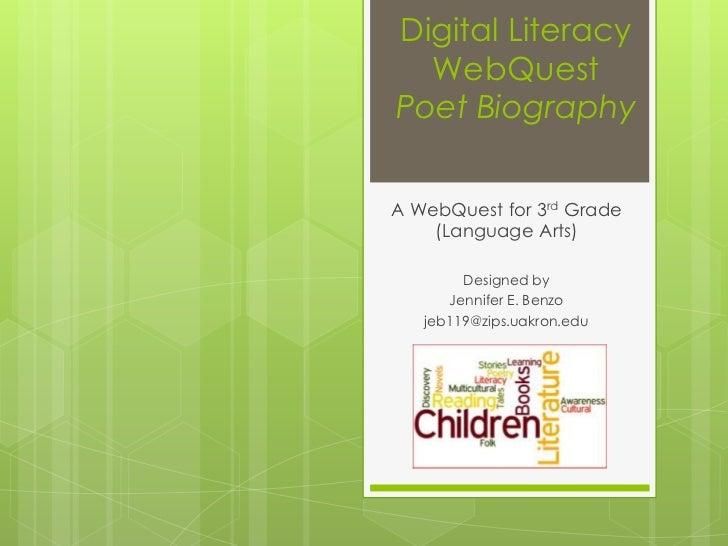 Digital Literacy  WebQuestPoet BiographyA WebQuest for 3rd Grade    (Language Arts)        Designed by      Jennifer E. Be...