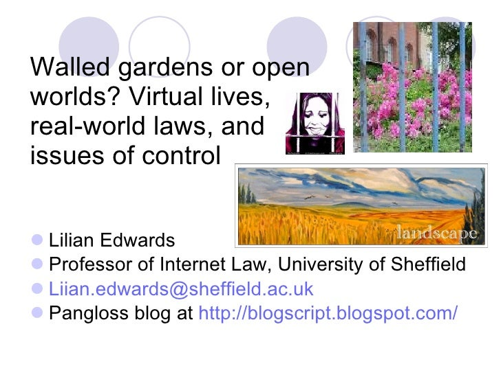 Walled gardens or open worlds? Virtual lives, real-world laws, and issues of control <ul><li>Lilian Edwards </li></ul><ul>...