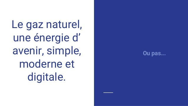 Le gaz naturel, une énergie d' avenir, simple, moderne et digitale. Ou pas...
