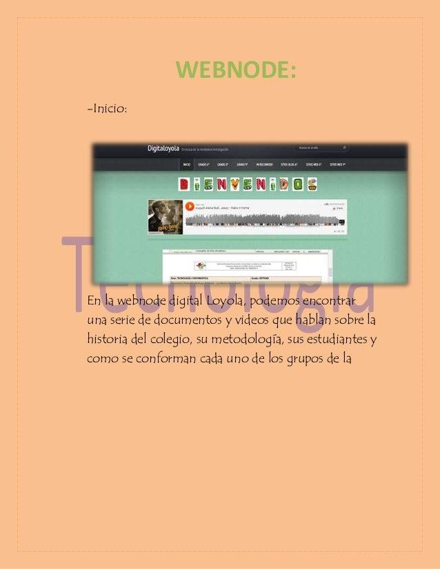 WEBNODE: -Inicio:  En la webnode digital Loyola, podemos encontrar una serie de documentos y videos que hablan sobre la hi...