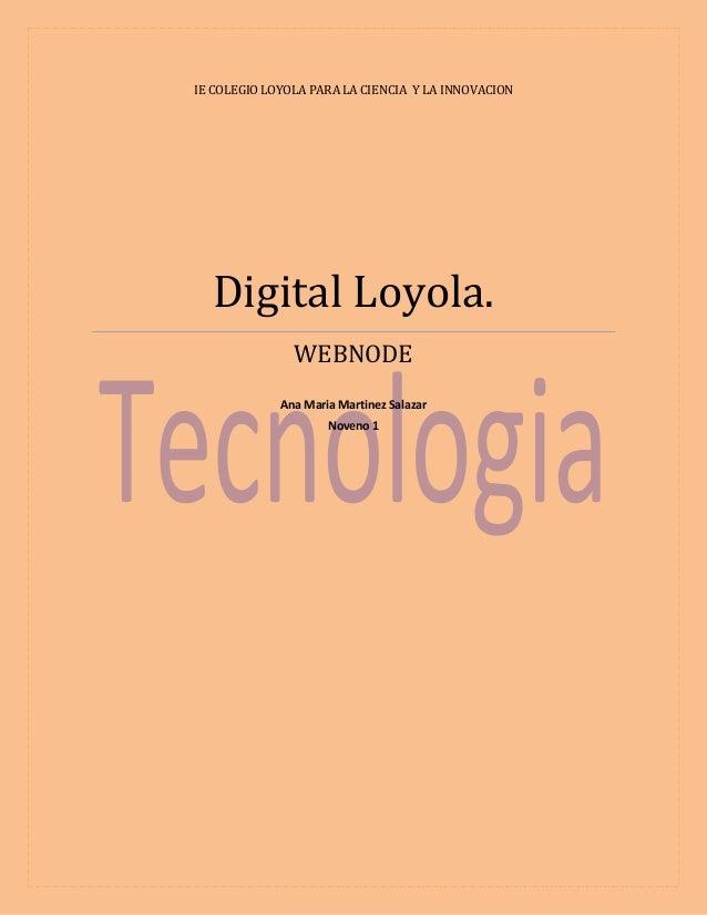 IE COLEGIO LOYOLA PARA LA CIENCIA Y LA INNOVACION  Digital Loyola. WEBNODE Ana Maria Martinez Salazar Noveno 1