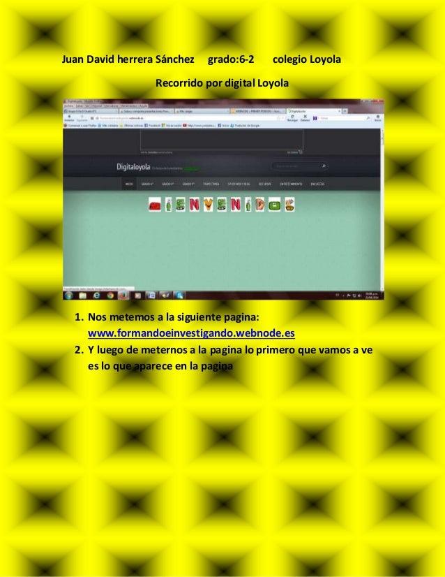 Juan David herrera Sánchez grado:6-2 colegio Loyola Recorrido por digital Loyola 1. Nos metemos a la siguiente pagina: www...