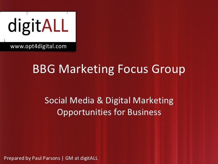 BBG Marketing Focus Group Social Media & Digital Marketing Opportunities for Business Prepared by Paul Parsons | GM at dig...