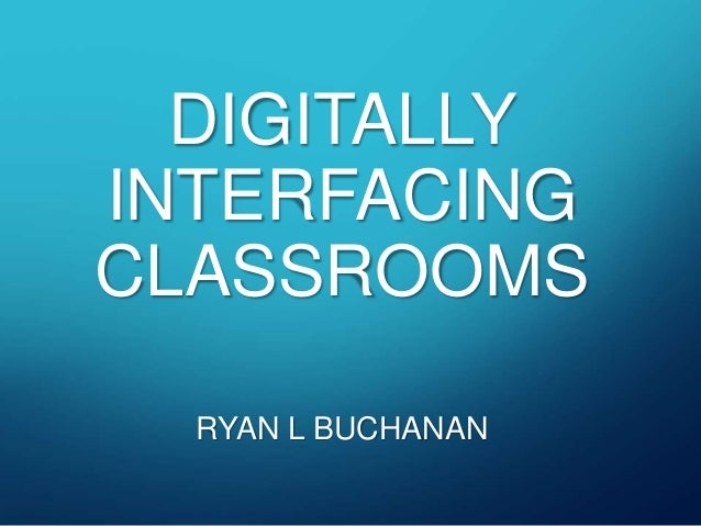 DIGITALLY  INTERFACING  CLASSROOMS  RYAN L BUCHANAN