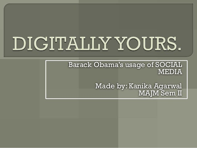 Barack Obama's usage of SOCIAL                         MEDIA       Made by: Kanika Agarwal                  MAJM Sem II