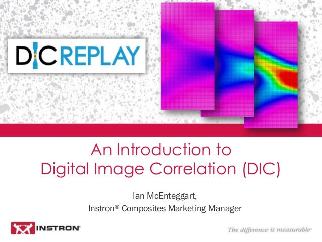 Ian McEnteggart, Instron® Composites Marketing Manager An Introduction to Digital Image Correlation (DIC)