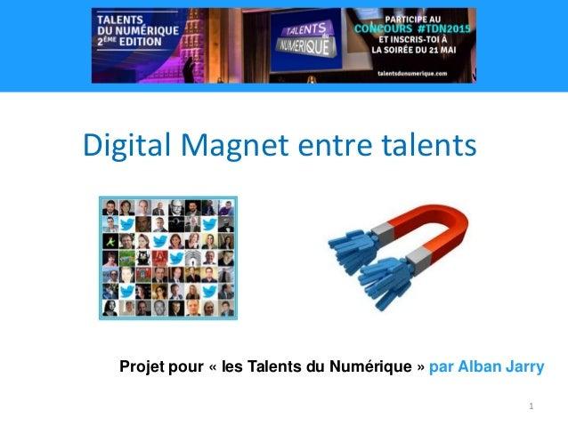 1 Projet pour « les Talents du Numérique » par Alban Jarry Digital Magnet entre talents