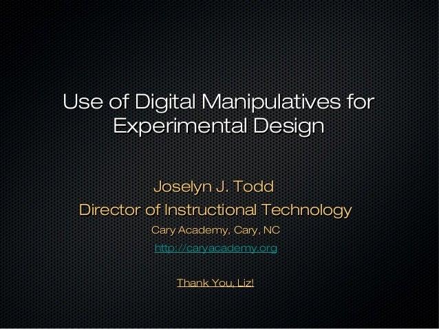 Use of Digital Manipulatives forUse of Digital Manipulatives for Experimental DesignExperimental Design Joselyn J. ToddJos...
