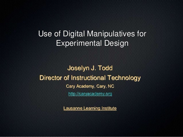 Use of Digital Manipulatives for Experimental Design Joselyn J. Todd Director of Instructional Technology Cary Academy, Ca...