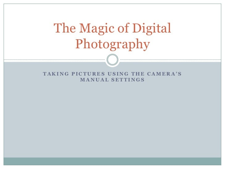 The Magic of Digital     PhotographyTAKING PICTURES USING THE CAMERA'S         MANUAL SETTINGS