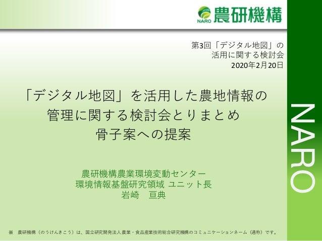 NARO ※ 農研機構(のうけんきこう)は、国立研究開発法人農業・食品産業技術総合研究機構のコミュニケーションネーム(通称)です。 第3回「デジタル地図」の 活用に関する検討会 2020年2月20日 「デジタル地図」を活用した農地情報の 管理に...
