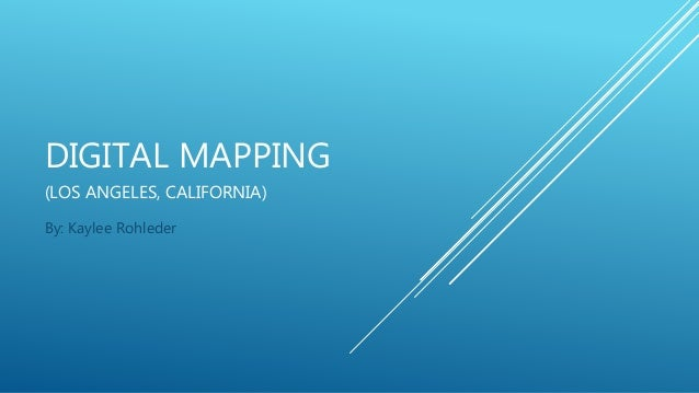 DIGITAL MAPPING (LOS ANGELES, CALIFORNIA) By: Kaylee Rohleder