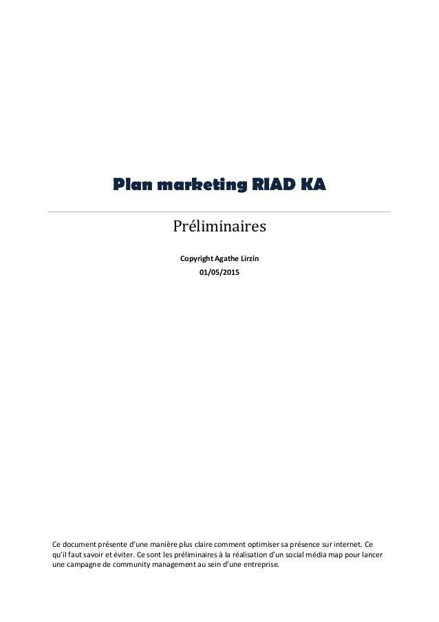 Plan marketing RIAD KA Préliminaires Copyright Agathe Lirzin 01/05/2015 Ce document présente d'une manière plus claire com...