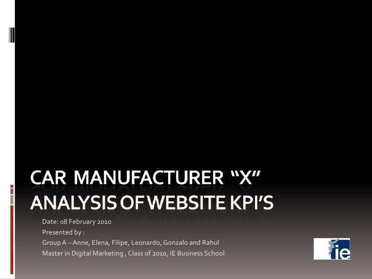"""Car  Manufacturer  """"X""""Analysis of Website KPI's<br />Date: 08 February 2010<br />Presented by : <br />Group A – Anne, Elen..."""