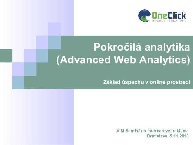 AIM Seminár o internetovej reklame Bratislava, 5.11.2010 Pokročilá analytika (Advanced Web Analytics) Základ úspechu v onl...