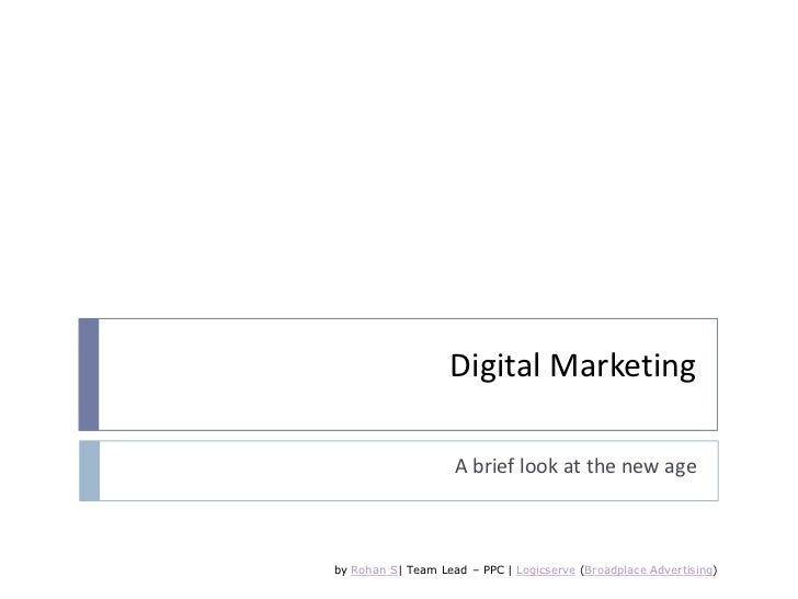 Digital Marketing<br />A brief look at the new age<br />by Rohan S| Team Lead – PPC | Logicserve (Broadplace Advertising)<...