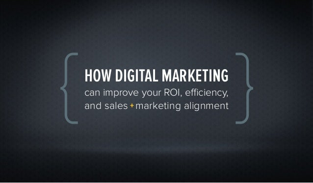 HOW DIGITAL MARKETINGcan improve your ROI, efficiency,and sales + marketing alignment