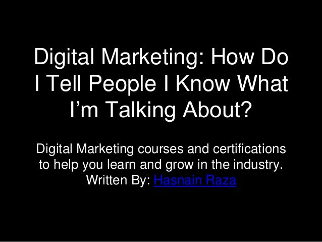 Digital Marketing: How Do I Tell People I Know What I'm Talking About? Digital Marketing courses and certifications to hel...
