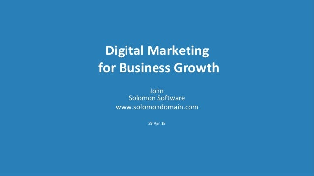 Digital Marketing for Business Growth John Solomon Software www.solomondomain.com 29 Apr 18