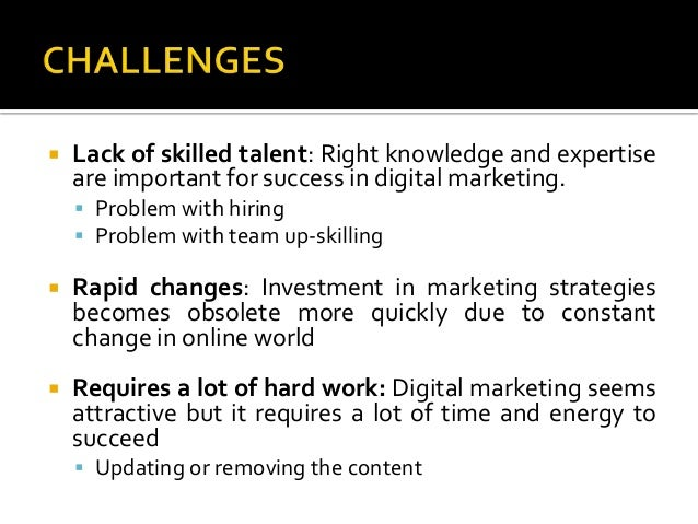  Lack of skilled talent: Right knowledge and expertise are important for success in digital marketing.  Problem with hir...