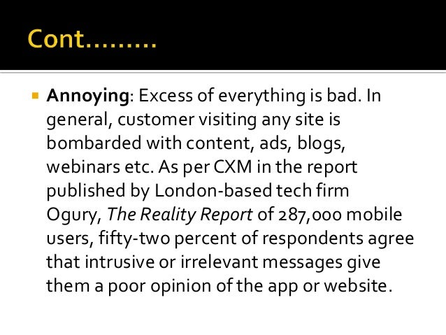  Annoying: Excess of everything is bad. In general, customer visiting any site is bombarded with content, ads, blogs, web...