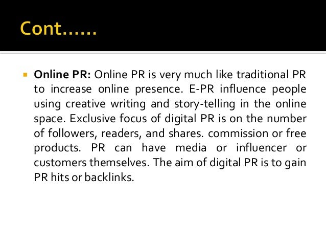  Online PR: Online PR is very much like traditional PR to increase online presence. E-PR influence people using creative ...