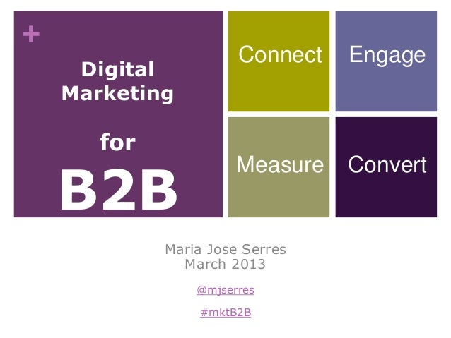 + Digital Marketing for B2B Maria Jose Serres March 2013 @mjserres #mktB2B Connect Engage Measure Convert