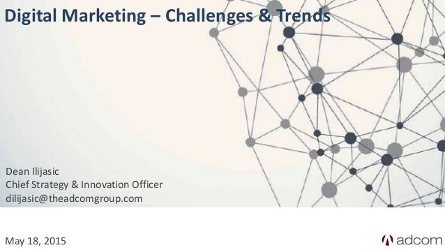May 18, 2015 Digital Marketing – Challenges & Trends Dean Ilijasic Chief Strategy & Innovation Officer dilijasic@theadcomg...