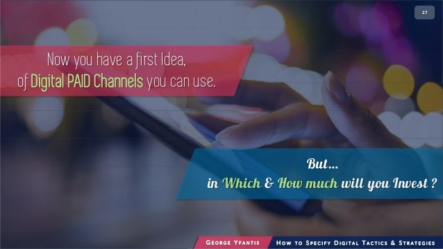 • 227 Now you have a first Idea, of Digital PAID Channels you can use. But… in Which & How much will you Invest ? G E O R ...