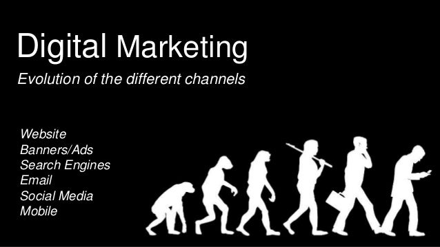 Digital Marketing Evolution of the different channels Website Banners/Ads Search Engines Email Social Media Mobile