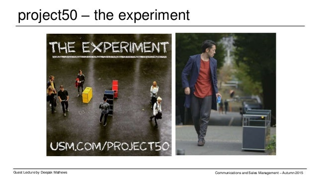 project50 – the experiement Guest Lecture by Deepak Mathews Communications and Sales Management – Autumn 2015 The Experime...
