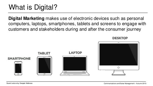 What is Digital? Guest Lecture by Deepak Mathews Communications and Sales Management – Autumn 2015 Digital Marketing makes...