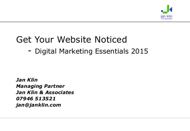 Get Your Website Noticed - Digital Marketing Essentials 2015 Jan Klin Managing Partner Jan Klin & Associates 07946 513521 ...