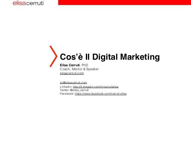 Cos'è Il Digital Marketing  Elisa Cerruti, PhD  Coach, Mentor & Speaker  elisacerruti.com  ec@elisacerruti.com  Linkedin: ...
