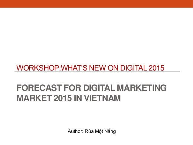 WORKSHOP:WHAT'S NEW ON DIGITAL 2015 FORECAST FOR DIGITAL MARKETING MARKET 2015 IN VIETNAM Author: Rùa Một Nắng