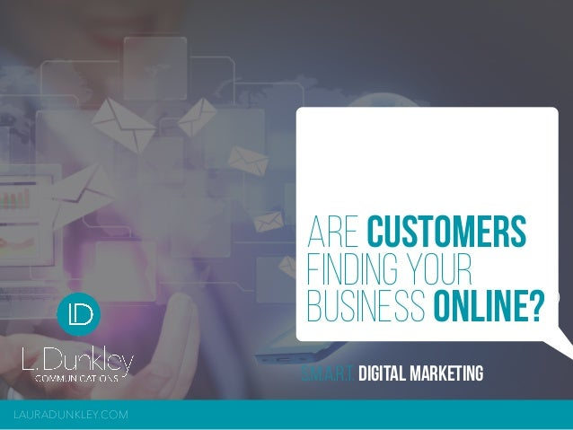 LAURADUNKLEY.COM S.M.A.R.T. DIGITAL MARKETING ARE CUSTOMERS FINDING YOUR BUSINESS ONLINE??
