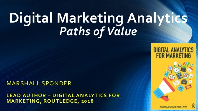 Digital Marketing Analytics Paths of Value MARSHALL SPONDER LEAD AUTHOR – DIGITAL ANALYTICS FOR MARKETING, ROUTLEDGE, 2018