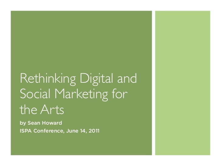 Rethinking Digital andSocial Marketing forthe Artsby Sean HowardISPA Conference, June 14, 2011