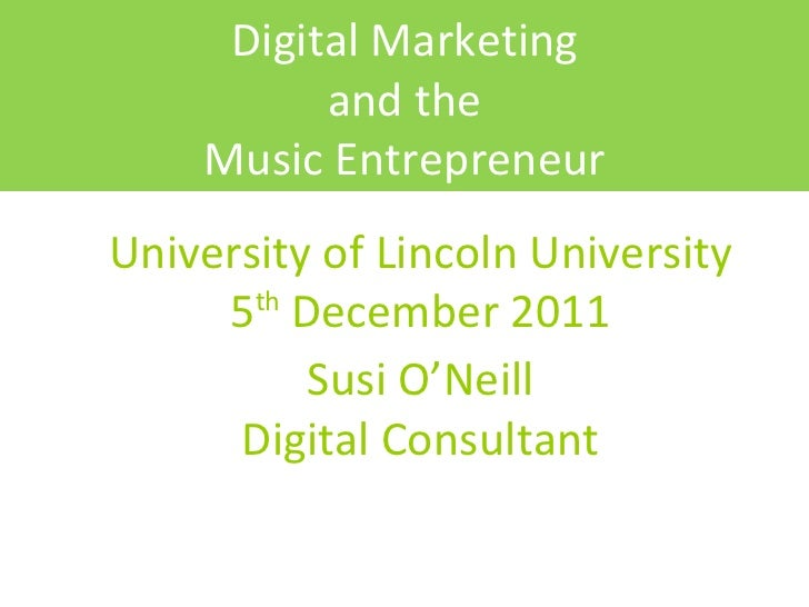 University of Lincoln University 5 th  December 2011 Susi O'Neill Digital Consultant Digital Marketing and the Music Entre...
