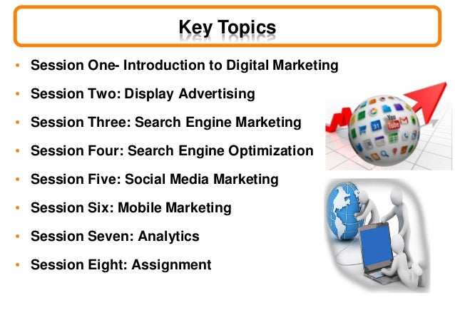 Key Topics • Session One- Introduction to Digital Marketing • Session Two: Display Advertising • Session Three: Search Eng...