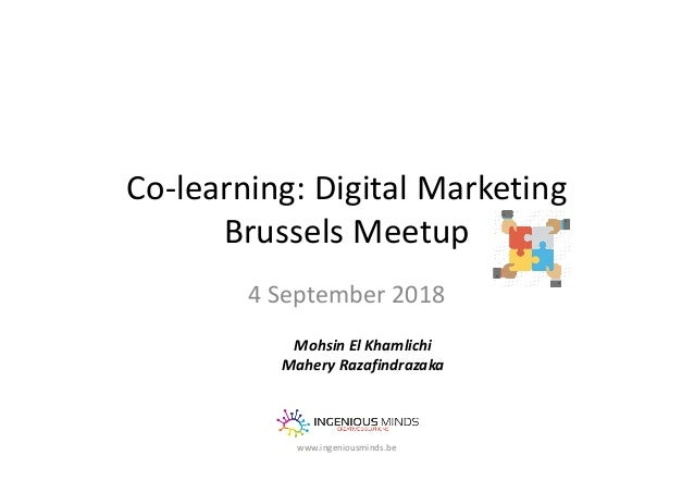Co-learning: Digital Marketing Brussels Meetup 4 September 2018 www.ingeniousminds.be Mohsin El Khamlichi Mahery Razafindr...