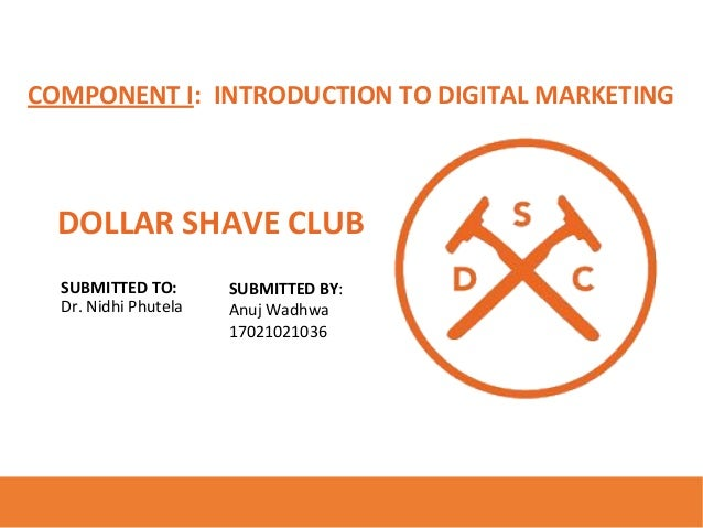 COMPONENT I: INTRODUCTION TO DIGITAL MARKETING DOLLAR SHAVE CLUB SUBMITTED TO: Dr. Nidhi Phutela SUBMITTED BY: Anuj Wadhwa...