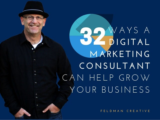 F E L D M A N   C R E A T I V E WAYS A DIGITAL MARKETING CONSULTANT CAN HELP GROW YOUR BUSINESS 32