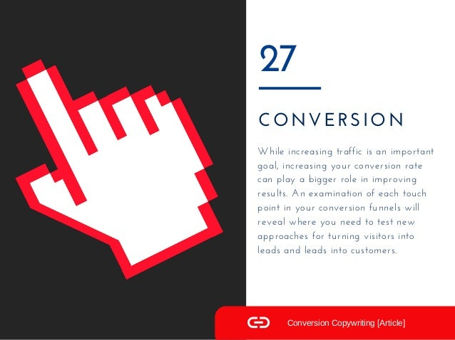 CONVERSION 27 While increasing traffic is an important goal, increasing your conversion rate can play a bigger role in imp...