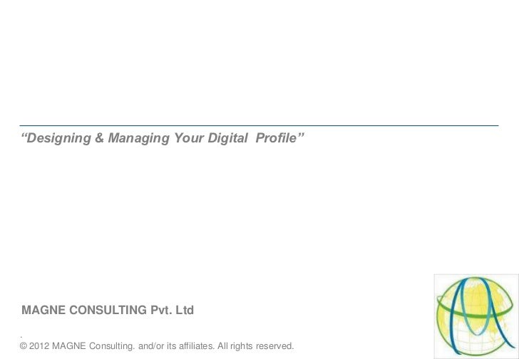 """Designing & Managing Your Digital Profile""MAGNE CONSULTING Pvt. Ltd.© 2012 MAGNE Consulting. and/or its affiliates. All r..."