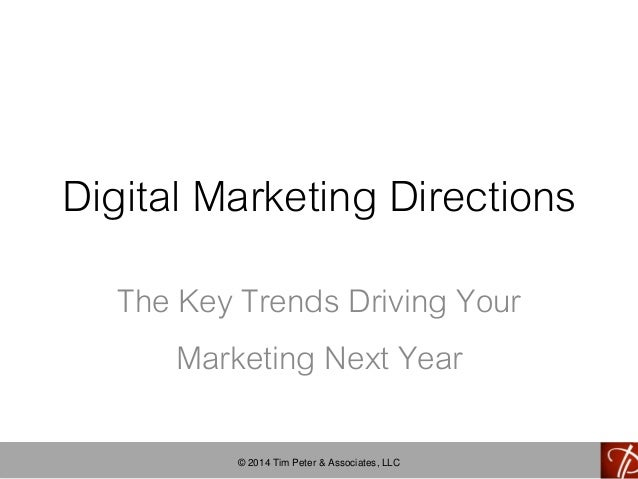 Digital Marketing Directions  The Key Trends Driving Your  Marketing Next Year  © 2014 Tim Peter & Associates, LLC