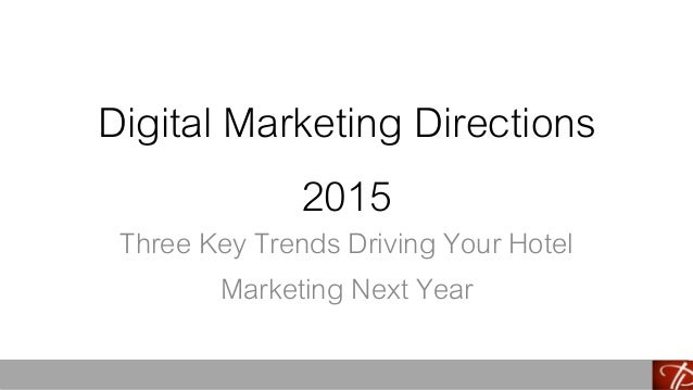 Digital Marketing Directions  2015  Three Key Trends Driving Your Hotel  Marketing Next Year